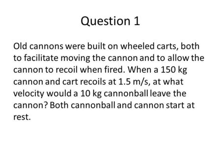 Question 1 Old cannons were built on wheeled carts, both to facilitate moving the cannon and to allow the cannon to recoil when fired. When a 150 kg cannon.