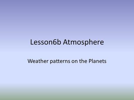 Lesson6b Atmosphere Weather patterns on the Planets.