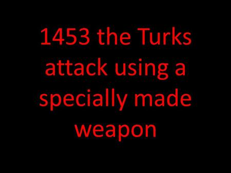 1453 the Turks attack using a specially made weapon.