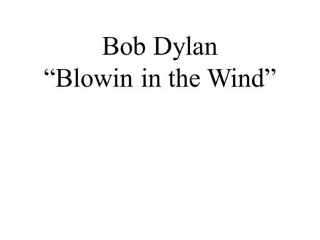 "Bob Dylan ""Blowin in the Wind"". Warm-up Questions 1. Many pop songs are about love and romance. What are some examples of songs that you like which are."