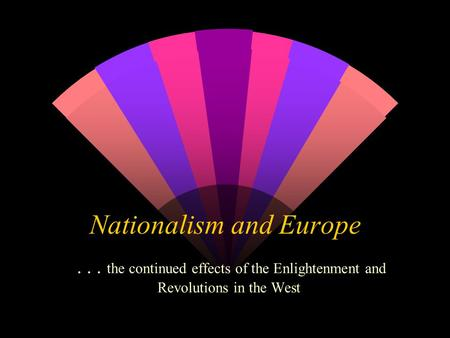 Nationalism and Europe... the continued effects of the Enlightenment and Revolutions in the West.