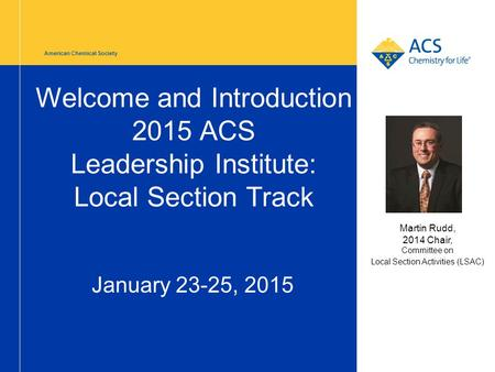 American Chemical Society Welcome and Introduction 2015 ACS Leadership Institute: Local Section Track January 23-25, 2015 Martin Rudd, 2014 Chair, Committee.