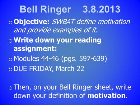 Bell Ringer 3.8.2013 o Objective: SWBAT define <strong>motivation</strong> and provide examples of it. o Write down your reading assignment: o Modules 44-46 (pgs. 597-639)