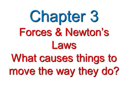 Chapter 3 Forces & Newton's Laws What causes things to move the way they do?