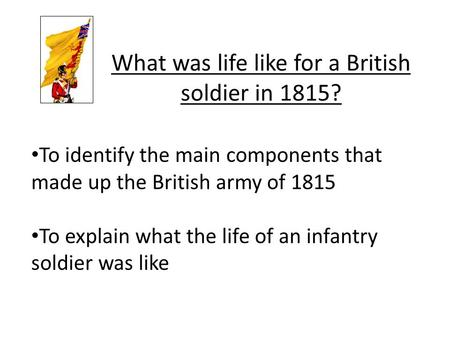 To identify the main components that made up the British army of 1815 To explain what the life of an infantry soldier was like What was life like for a.