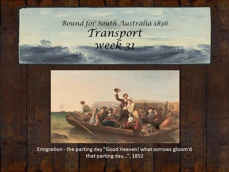 Bound for South Australia 1836 Transport week 31 Emigration - the parting day Good Heaven! what sorrows gloom'd that parting day..., 1852.
