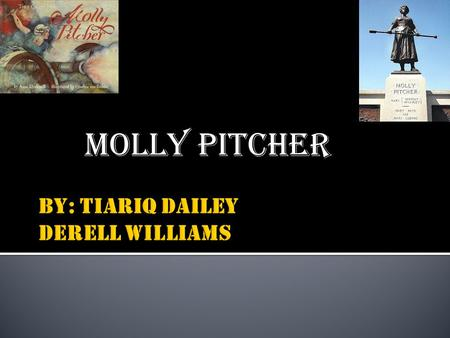 MOLLY PITCHER.  MOLLY PITCHER WAS BORN ON OCTOBER 13 1744 NEAR TRENTON NEW, JERSEY. MOLLY'S REAL NAME IS MARY LUDWIG HAYS. SHE DIED IN 1833 IN CARLISLE,