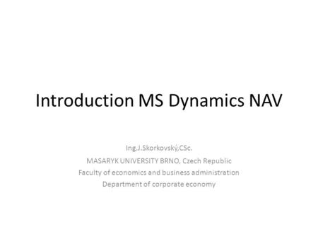 Introduction MS Dynamics NAV Ing.J.Skorkovský,CSc. MASARYK UNIVERSITY BRNO, Czech Republic Faculty of economics and business administration Department.