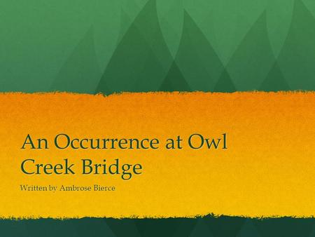An Occurrence at Owl Creek Bridge Written by Ambrose Bierce.