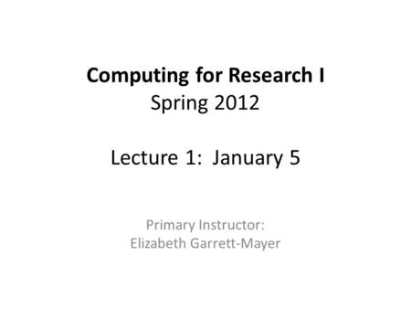 Computing for Research I Spring 2012 Lecture 1: January 5 Primary Instructor: Elizabeth Garrett-Mayer.