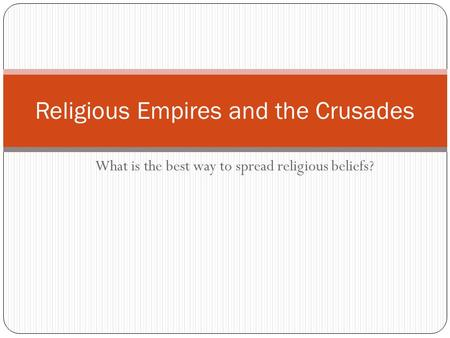 What is the best way to spread religious beliefs? Religious Empires and the Crusades.