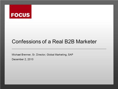 Confessions of a Real B2B Marketer Michael Brenner, Sr. Director, Global Marketing, SAP December 2, 2010.
