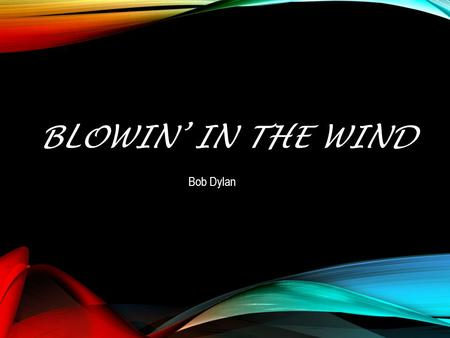 BLOWIN' IN THE WIND Bob Dylan. How many roads must a man walk down Before you call him a man ? How many seas must a white dove sail Before she sleeps.