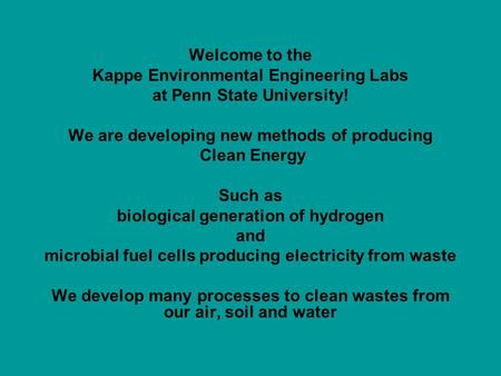 Welcome to the Kappe Environmental Engineering Labs at Penn State University! We are developing new methods of producing Clean Energy Such as biological.