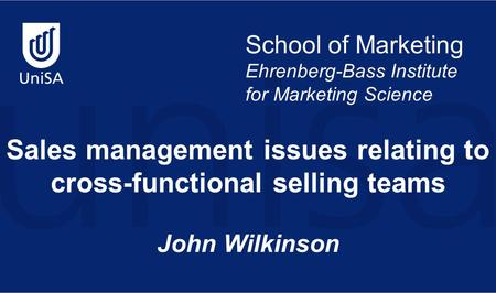 School of Marketing Ehrenberg-Bass Institute for Marketing Science Sales management issues relating to cross-functional selling teams John Wilkinson.