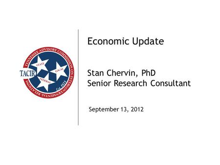 TACIR1 Economic Update Stan Chervin, PhD Senior Research Consultant September 13, 2012.