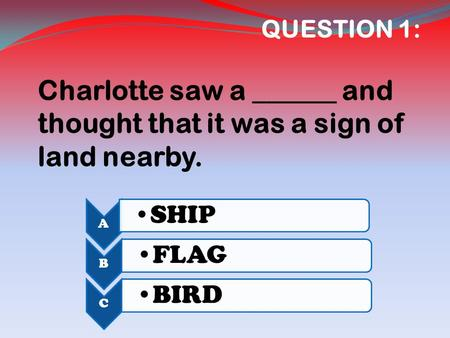 QUESTION 1: Charlotte saw a ______ and thought that it was a sign of land nearby. A SHIP B FLAG C BIRD.