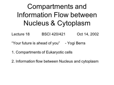 "Compartments and Information Flow between Nucleus & Cytoplasm Lecture 18 BSCI 420/421 Oct 14, 2002 ""Your future is ahead of you"" - Yogi Berra 1. Compartments."
