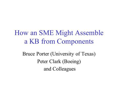How an SME Might Assemble a KB from Components Bruce Porter (University of Texas) Peter Clark (Boeing) and Colleagues.