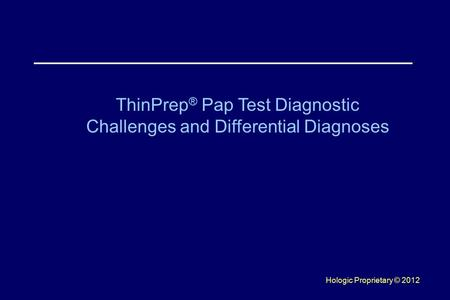 Hologic Proprietary © 2012 ThinPrep ® Pap Test Diagnostic Challenges and Differential Diagnoses.