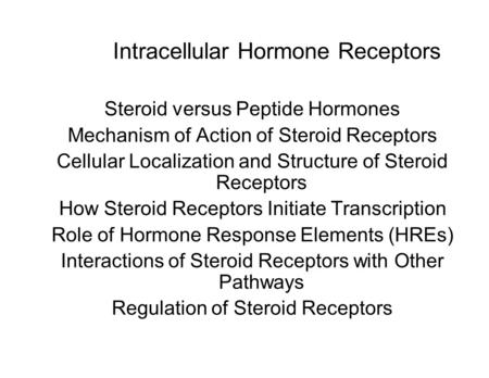 Intracellular Hormone Receptors Steroid versus Peptide Hormones Mechanism of Action of Steroid Receptors Cellular Localization and Structure of Steroid.