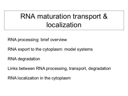 RNA maturation transport & localization RNA export to the cytoplasm: model systems RNA degradation Links between RNA processing, transport, degradation.