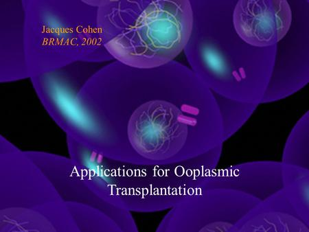 Applications for Ooplasmic Transplantation Jacques Cohen BRMAC, 2002.