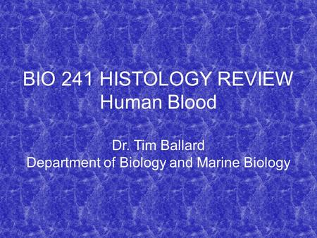 BIO 241 HISTOLOGY REVIEW Human Blood Dr. Tim Ballard Department of Biology and Marine Biology.