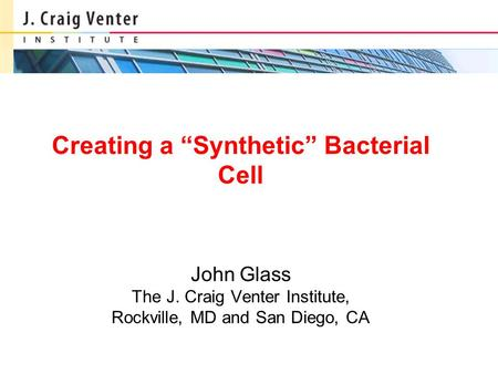 "Creating a ""Synthetic"" Bacterial Cell John Glass The J. Craig Venter Institute, Rockville, MD and San Diego, CA."