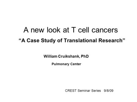 "A new look at T cell cancers ""A Case Study of Translational Research"" William Cruikshank, PhD Pulmonary Center CREST Seminar Series 9/8/09."