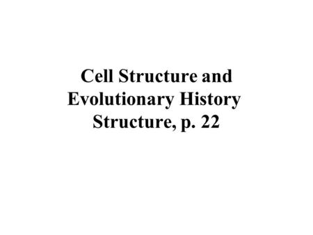 Cell Structure and Evolutionary History Structure, p. 22.