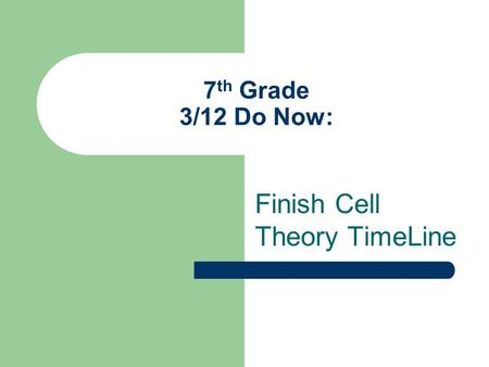 7 th Grade 3/12 Do Now: Finish Cell Theory TimeLine.