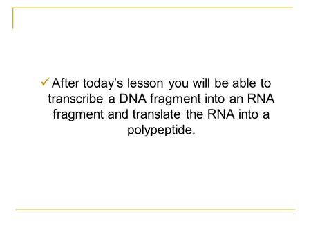 After today's lesson you will be able to transcribe a DNA fragment into an RNA fragment and translate the RNA into a polypeptide.