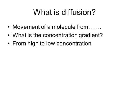What is diffusion? Movement of a molecule from……. What is the concentration gradient? From high to low concentration.