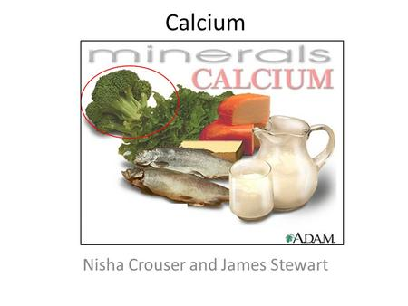 Calcium Nisha Crouser and James Stewart. Building strong bones and teeth Clotting blood Sending and receiving nerve signals Squeezing and relaxing muscles.