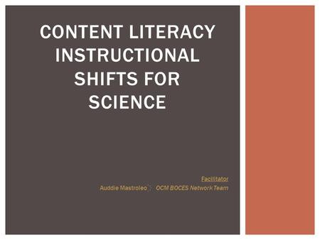CONTENT LITERACY INSTRUCTIONAL SHIFTS FOR SCIENCE Facilitator Auddie Mastroleo OCM BOCES Network Team.