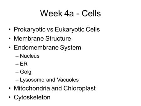 Week 4a - Cells Prokaryotic vs Eukaryotic Cells Membrane Structure Endomembrane System –Nucleus –ER –Golgi –Lysosome and Vacuoles Mitochondria and Chloroplast.