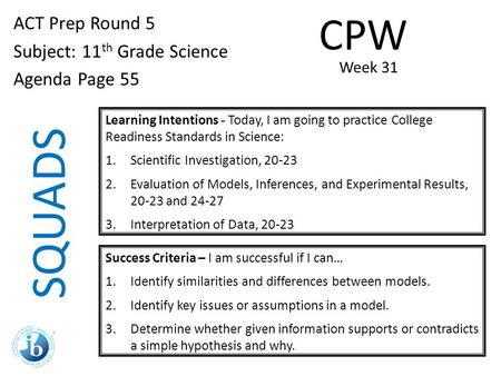 SQUADS ACT Prep Round 5 Subject: 11 th Grade Science Agenda Page 55 Learning Intentions - Today, I am going to practice College Readiness Standards in.