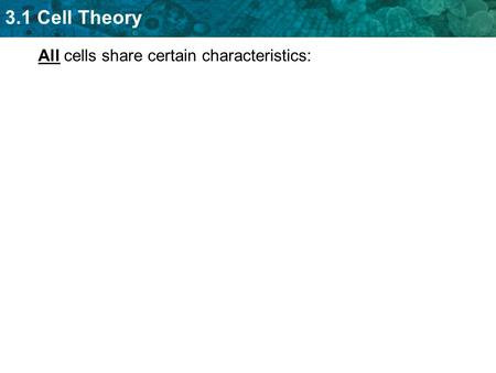3.1 Cell Theory All cells share certain characteristics:
