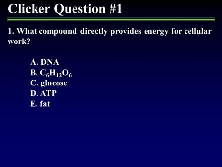 Clicker Question #1 1. What compound directly provides energy for cellular work? A. DNA B. C6H12O6 C. glucose D. ATP E. fat 1.