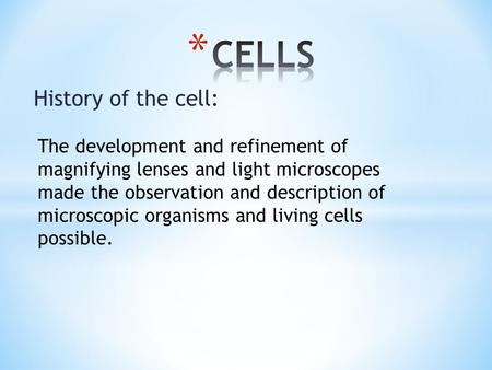 History of the cell: The development and refinement of magnifying lenses and light microscopes made the observation and description of microscopic organisms.