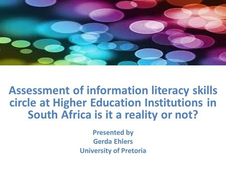Assessment of information literacy skills circle at Higher Education Institutions in South Africa is it a reality or not? Presented by Gerda Ehlers University.