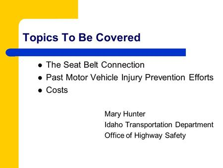 Topics To Be Covered The Seat Belt Connection Past Motor Vehicle Injury Prevention Efforts Costs Mary Hunter Idaho Transportation Department Office of.