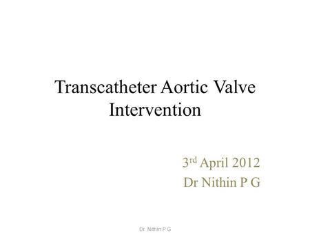 Transcatheter Aortic Valve Intervention 3 rd April 2012 Dr Nithin P G Dr. Nithin P G.