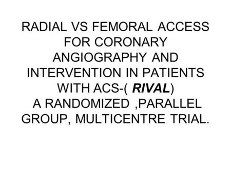RADIAL VS FEMORAL ACCESS FOR CORONARY ANGIOGRAPHY AND INTERVENTION IN PATIENTS WITH ACS-( RIVAL) A RANDOMIZED,PARALLEL GROUP, MULTICENTRE TRIAL.
