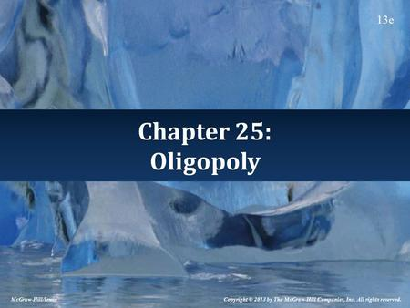 Chapter 25: Oligopoly Copyright © 2013 by The McGraw-Hill Companies, Inc. All rights reserved. McGraw-Hill/Irwin 13e.