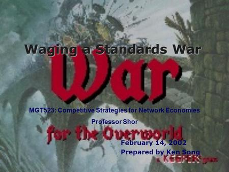 Waging a Standards War February 14, 2002 Prepared by Ken Song MGT523: Competitive Strategies for Network Economies Professor Shor.