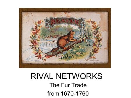 RIVAL NETWORKS The Fur Trade from 1670-1760. Canada in the 18 th Century.