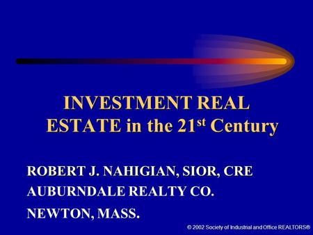 © 2002 Society of Industrial and Office REALTORS® INVESTMENT REAL ESTATE in the 21 st Century ROBERT J. NAHIGIAN, SIOR, CRE AUBURNDALE REALTY CO. NEWTON,