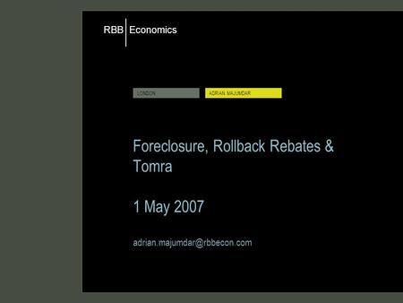 Economics RBB LONDONADRIAN MAJUMDAR Foreclosure, Rollback Rebates & Tomra 1 May 2007